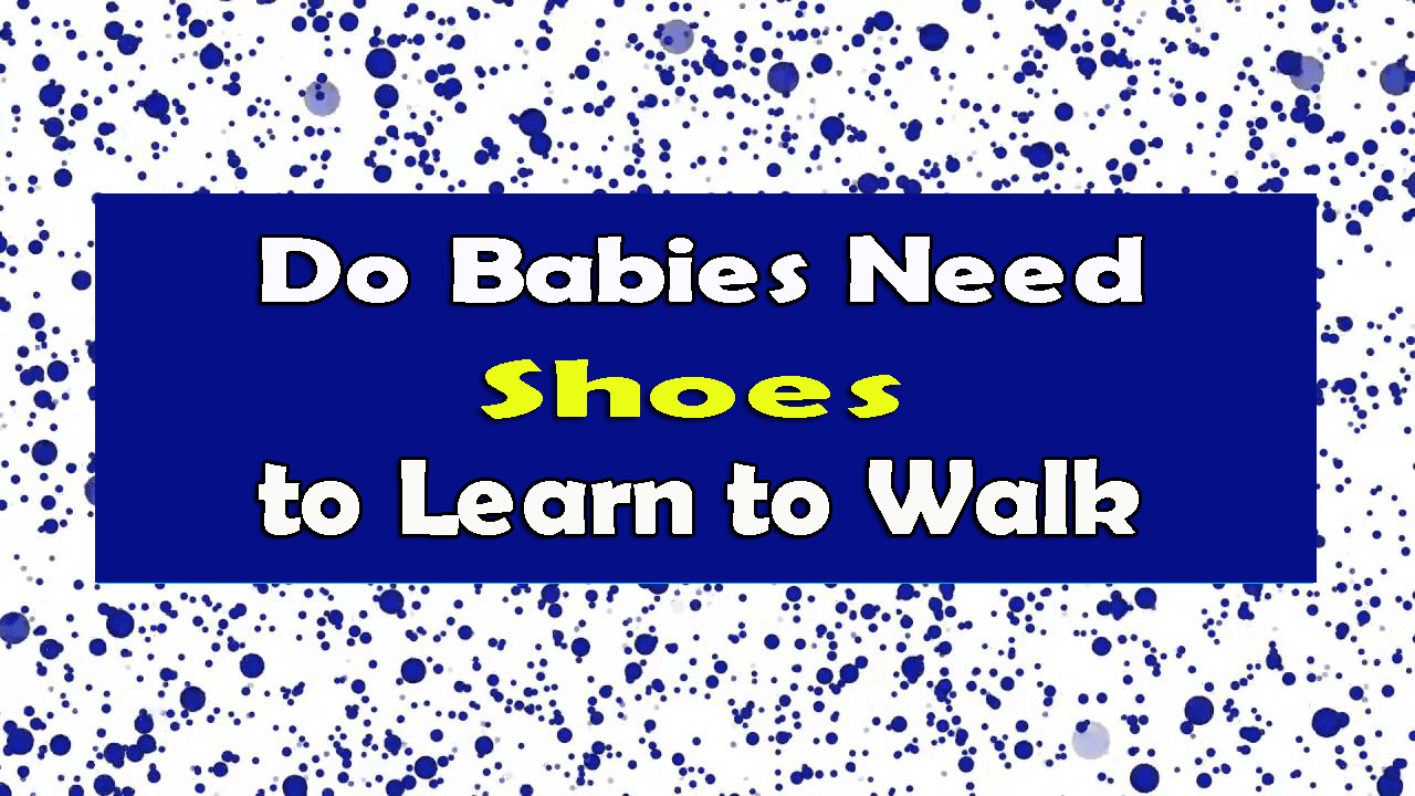 Do Babies Need Shoes to Learn to Walk?